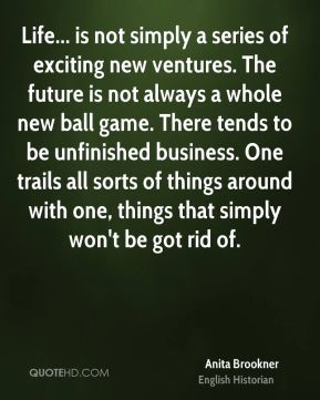 Anita Brookner - Life... is not simply a series of exciting new ventures. The future is not always a whole new ball game. There tends to be unfinished business. One trails all sorts of things around with one, things that simply won't be got rid of.