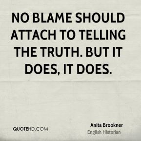 Anita Brookner - No blame should attach to telling the truth. But it does, it does.