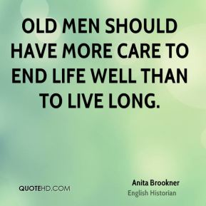 Old men should have more care to end life well than to live long.