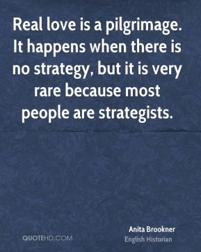 Anita Brookner - Real love is a pilgrimage. It happens when there is no strategy, but it is very rare because most people are strategists.