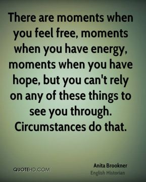 There are moments when you feel free, moments when you have energy, moments when you have hope, but you can't rely on any of these things to see you through. Circumstances do that.