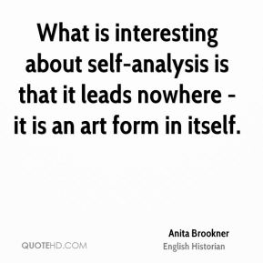 What is interesting about self-analysis is that it leads nowhere - it is an art form in itself.