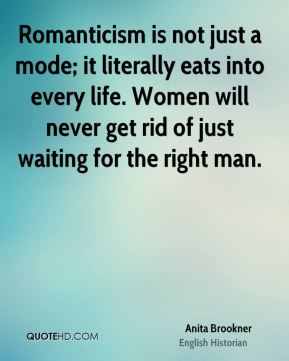 Anita Brookner - Romanticism is not just a mode; it literally eats into every life. Women will never get rid of just waiting for the right man.