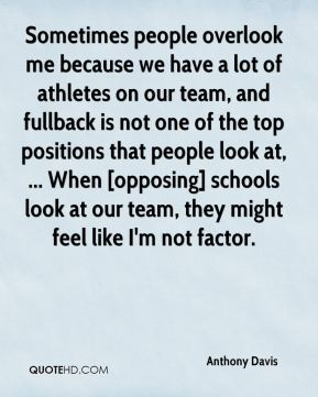 Anthony Davis - Sometimes people overlook me because we have a lot of athletes on our team, and fullback is not one of the top positions that people look at, ... When [opposing] schools look at our team, they might feel like I'm not factor.