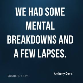 Anthony Davis - We had some mental breakdowns and a few lapses.