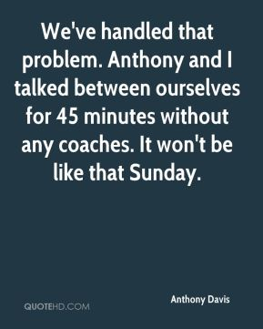 Anthony Davis - We've handled that problem. Anthony and I talked between ourselves for 45 minutes without any coaches. It won't be like that Sunday.