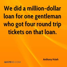 Anthony Hsieh - We did a million-dollar loan for one gentleman who got four round trip tickets on that loan.