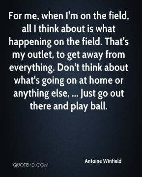 Antoine Winfield - For me, when I'm on the field, all I think about is what happening on the field. That's my outlet, to get away from everything. Don't think about what's going on at home or anything else, ... Just go out there and play ball.