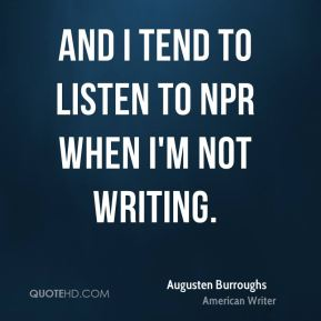 Augusten Burroughs - And I tend to listen to NPR when I'm not writing.