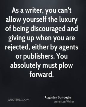 As a writer, you can't allow yourself the luxury of being discouraged and giving up when you are rejected, either by agents or publishers. You absolutely must plow forward.