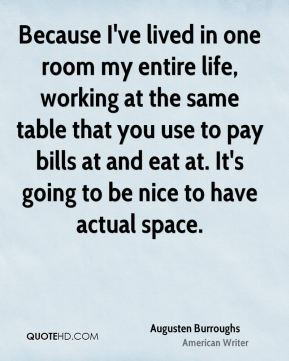 Augusten Burroughs - Because I've lived in one room my entire life, working at the same table that you use to pay bills at and eat at. It's going to be nice to have actual space.