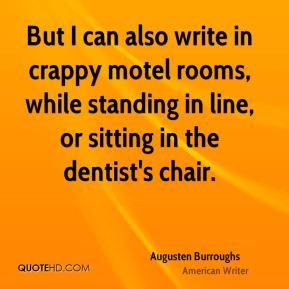 Augusten Burroughs - But I can also write in crappy motel rooms, while standing in line, or sitting in the dentist's chair.