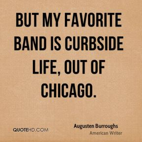 Augusten Burroughs - But my favorite band is Curbside Life, out of Chicago.