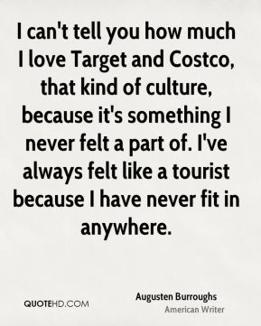 I can't tell you how much I love Target and Costco, that kind of culture, because it's something I never felt a part of. I've always felt like a tourist because I have never fit in anywhere.