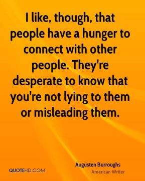 Augusten Burroughs - I like, though, that people have a hunger to connect with other people. They're desperate to know that you're not lying to them or misleading them.