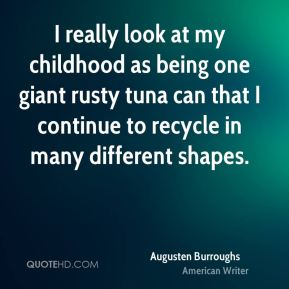 Augusten Burroughs - I really look at my childhood as being one giant rusty tuna can that I continue to recycle in many different shapes.