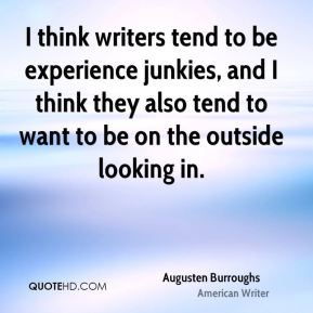 I think writers tend to be experience junkies, and I think they also tend to want to be on the outside looking in.