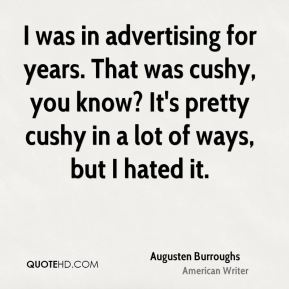 I was in advertising for years. That was cushy, you know? It's pretty cushy in a lot of ways, but I hated it.