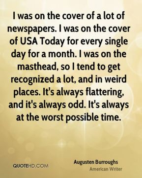 Augusten Burroughs - I was on the cover of a lot of newspapers. I was on the cover of USA Today for every single day for a month. I was on the masthead, so I tend to get recognized a lot, and in weird places. It's always flattering, and it's always odd. It's always at the worst possible time.