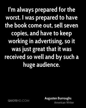 I'm always prepared for the worst. I was prepared to have the book come out, sell seven copies, and have to keep working in advertising, so it was just great that it was received so well and by such a huge audience.