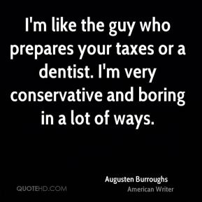 I'm like the guy who prepares your taxes or a dentist. I'm very conservative and boring in a lot of ways.