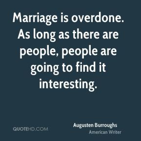 Marriage is overdone. As long as there are people, people are going to find it interesting.
