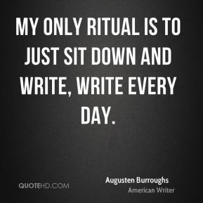 My only ritual is to just sit down and write, write every day.