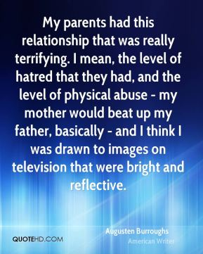 Augusten Burroughs - My parents had this relationship that was really terrifying. I mean, the level of hatred that they had, and the level of physical abuse - my mother would beat up my father, basically - and I think I was drawn to images on television that were bright and reflective.