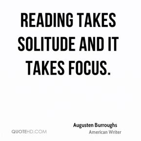 Reading takes solitude and it takes focus.