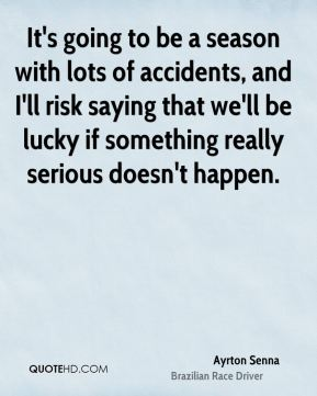 It's going to be a season with lots of accidents, and I'll risk saying that we'll be lucky if something really serious doesn't happen.