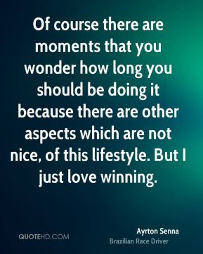 Ayrton Senna - Of course there are moments that you wonder how long you should be doing it because there are other aspects which are not nice, of this lifestyle. But I just love winning.