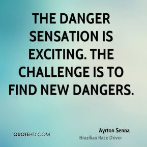 Ayrton Senna - The danger sensation is exciting. The challenge is to find new dangers.