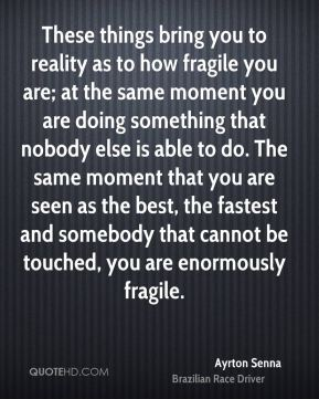 These things bring you to reality as to how fragile you are; at the same moment you are doing something that nobody else is able to do. The same moment that you are seen as the best, the fastest and somebody that cannot be touched, you are enormously fragile.
