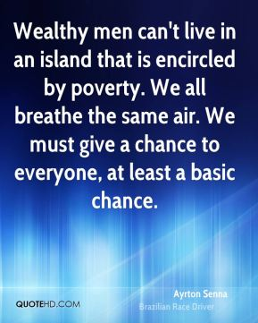 Wealthy men can't live in an island that is encircled by poverty. We all breathe the same air. We must give a chance to everyone, at least a basic chance.