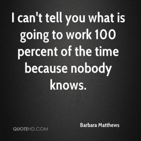 I can't tell you what is going to work 100 percent of the time because nobody knows.