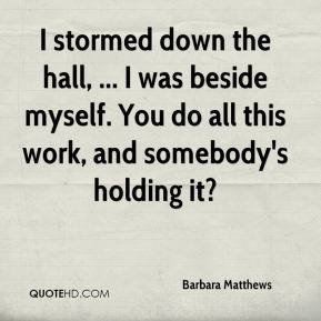 Barbara Matthews - I stormed down the hall, ... I was beside myself. You do all this work, and somebody's holding it?