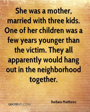 Barbara Matthews - She was a mother, married with three kids. One of her children was a few years younger than the victim. They all apparently would hang out in the neighborhood together.