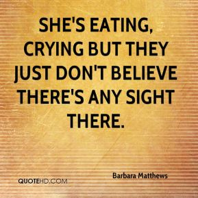 She's eating, crying but they just don't believe there's any sight there.
