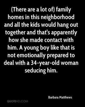 Barbara Matthews - (There are a lot of) family homes in this neighborhood and all the kids would hang out together and that's apparently how she made contact with him. A young boy like that is not emotionally prepared to deal with a 34-year-old woman seducing him.