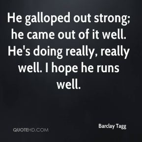 He galloped out strong; he came out of it well. He's doing really, really well. I hope he runs well.