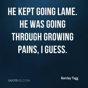 Barclay Tagg - He kept going lame. He was going through growing pains, I guess.