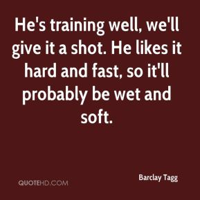 Barclay Tagg - He's training well, we'll give it a shot. He likes it hard and fast, so it'll probably be wet and soft.
