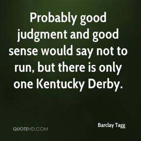 Barclay Tagg - Probably good judgment and good sense would say not to run, but there is only one Kentucky Derby.