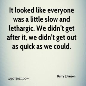 Barry Johnson - It looked like everyone was a little slow and lethargic. We didn't get after it, we didn't get out as quick as we could.