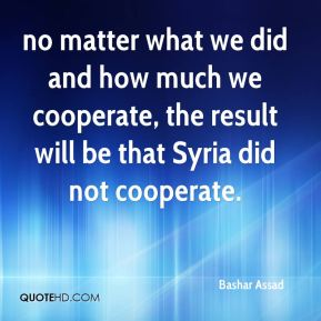 Bashar Assad - no matter what we did and how much we cooperate, the result will be that Syria did not cooperate.