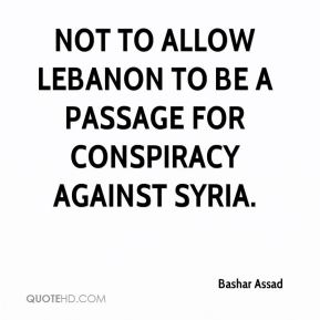 Bashar Assad - not to allow Lebanon to be a passage for conspiracy against Syria.