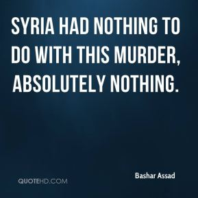 Bashar Assad - Syria had nothing to do with this murder, absolutely nothing.