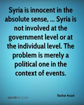 Bashar Assad - Syria is innocent in the absolute sense, ... Syria is not involved at the government level or at the individual level. The problem is merely a political one in the context of events.