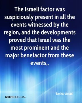 Bashar Assad - The Israeli factor was suspiciously present in all the events witnessed by the region, and the developments proved that Israel was the most prominent and the major benefactor from these events.