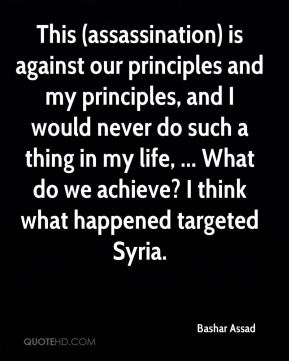 Bashar Assad - This (assassination) is against our principles and my principles, and I would never do such a thing in my life, ... What do we achieve? I think what happened targeted Syria.